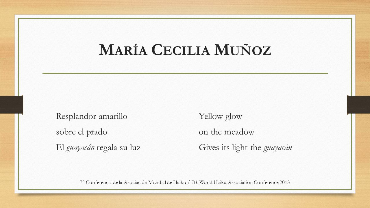 M ARÍA C ECILIA M UÑOZ Resplandor amarillo sobre el prado El guayacán regala su luz Yellow glow on the meadow Gives its light the guayacán 7° Conferencia de la Asociación Mundial de Haiku / 7th World Haiku Association Conference 2013