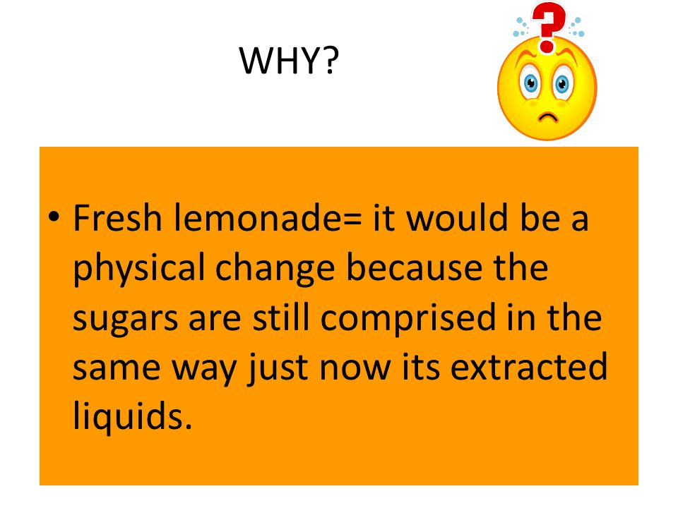 WHY? Fresh lemonade= it would be a physical change because the sugars are still comprised in the same way just now its extracted liquids.