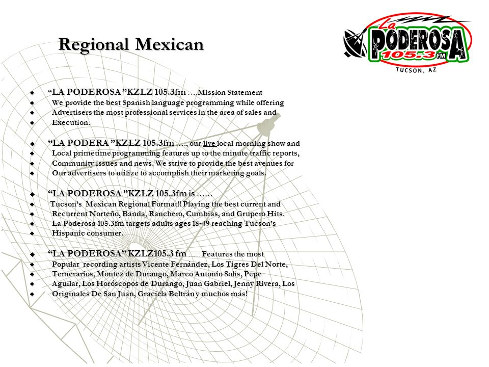 LA PODEROSA KZLZ 105.3fm ….Mission Statement LA PODEROSA KZLZ 105.3fm ….Mission Statement We provide the best Spanish language programming while offering We provide the best Spanish language programming while offering Advertisers the most professional services in the area of sales and Advertisers the most professional services in the area of sales and Execution.