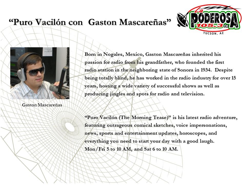 Puro Vacilón con Gaston Mascareñas Born in Nogales, Mexico, Gaston Mascareñas inherited his passion for radio from his grandfather, who founded the first radio station in the neighboring state of Sonora in 1934.