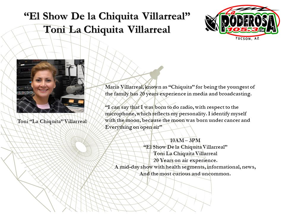 El Show De la Chiquita Villarreal Toni La Chiquita Villarreal Maria Villarreal, known as Chiquita for being the youngest of the family has 20 years experience in media and broadcasting.