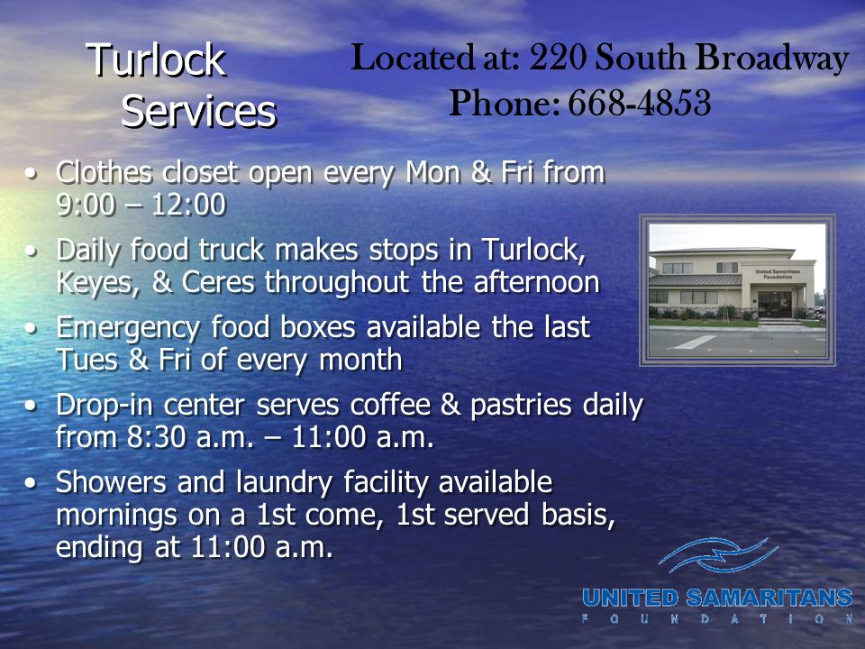 Turlock Services Clothes closet open every Mon & Fri from 9:00 – 12:00 Daily food truck makes stops in Turlock, Keyes, & Ceres throughout the afternoon Emergency food boxes available the last Tues & Fri of every month Drop-in center serves coffee & pastries daily from 8:30 a.m.