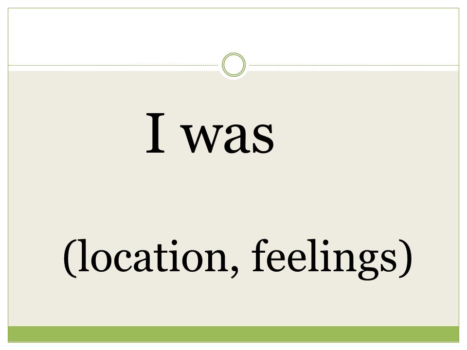 I was (location, feelings)