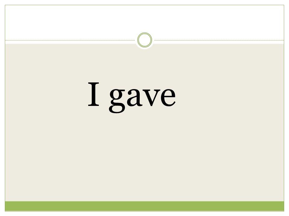 I gave