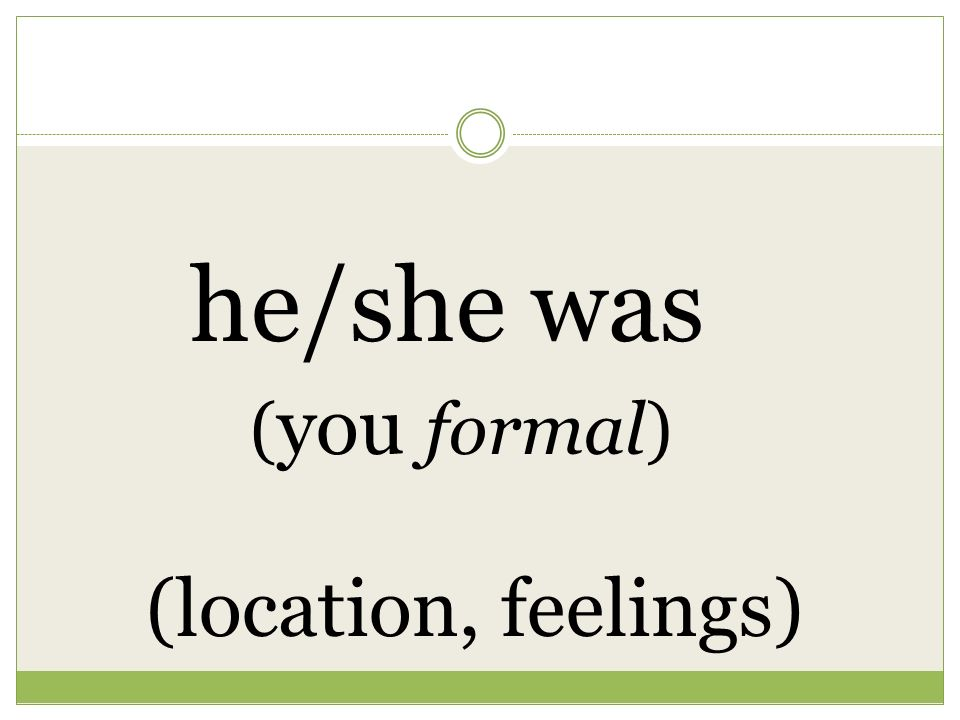 he/she was ( you formal) (location, feelings)