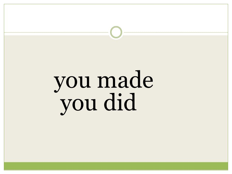 you made you did