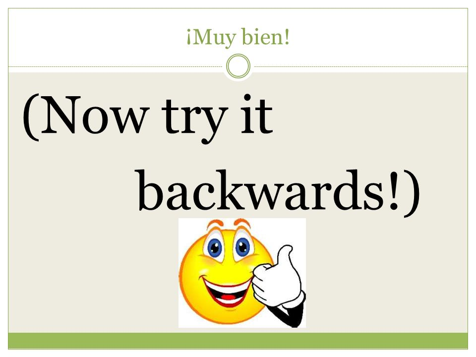 ¡Muy bien! (Now try it backwards!)