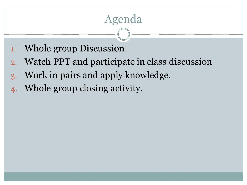 Agenda 1.Whole group Discussion 2. Watch PPT and participate in class discussion 3.