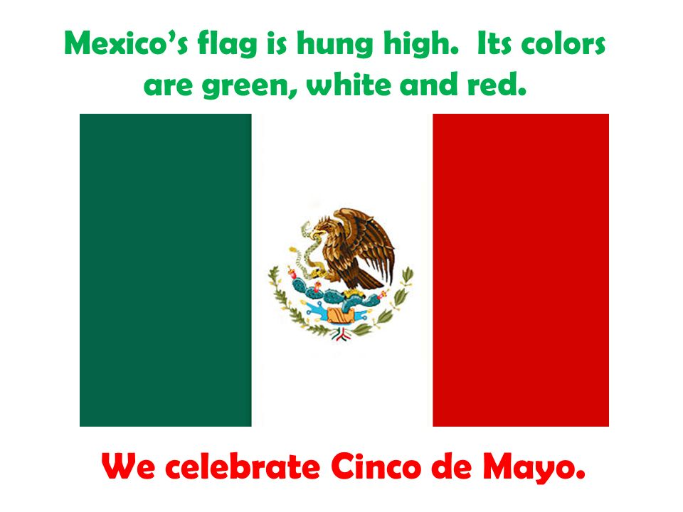 Mexicos flag is hung high. Its colors are green, white and red. We celebrate Cinco de Mayo.
