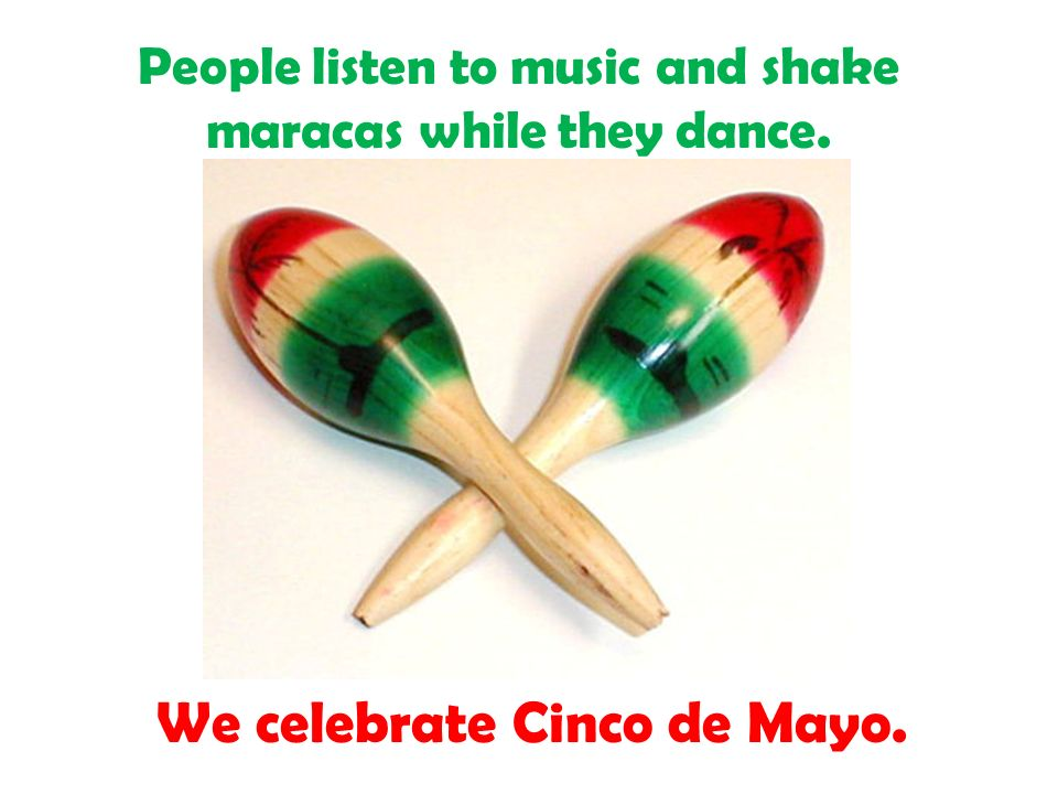 People listen to music and shake maracas while they dance. We celebrate Cinco de Mayo.