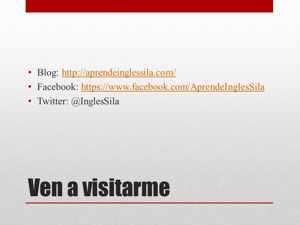 Ven a visitarme Blog: http://aprendeinglessila.com/http://aprendeinglessila.com/ Facebook: https://www.facebook.com/AprendeInglesSilahttps://www.facebook.com/AprendeInglesSila Twitter: @InglesSila