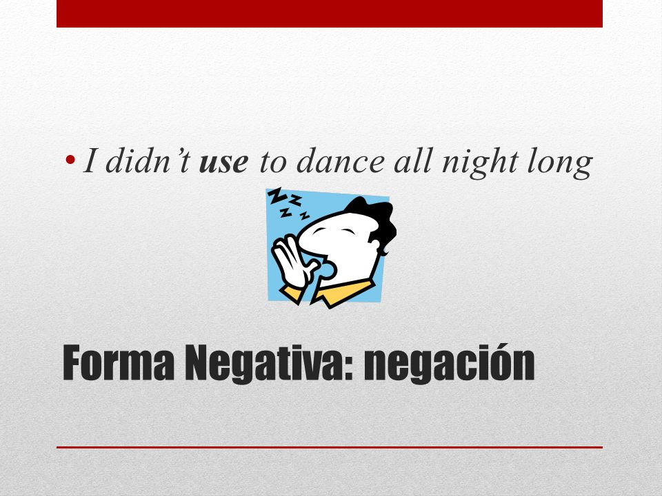 Forma Negativa: negación I didnt use to dance all night long