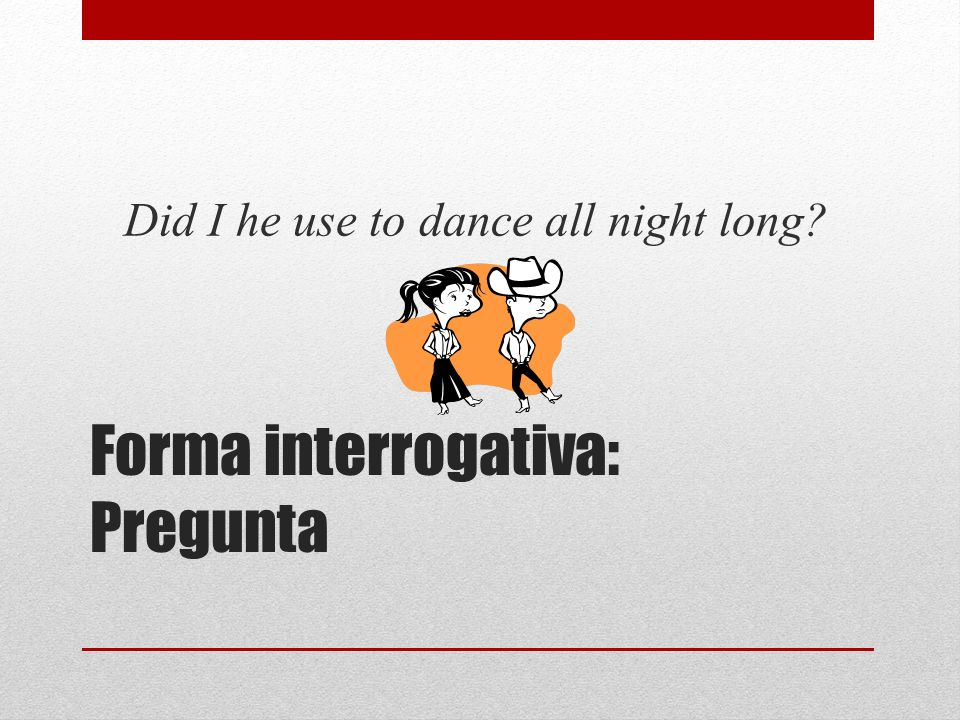 Forma interrogativa: Pregunta Did I he use to dance all night long