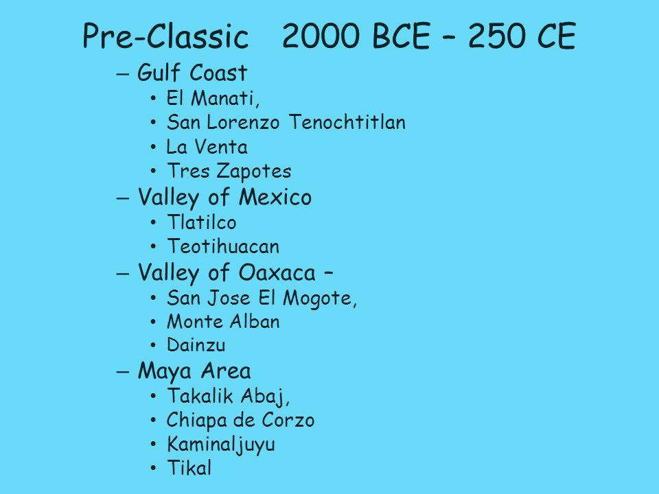 Pre-Classic 2000 BCE – 250 CE – Gulf Coast El Manati, San Lorenzo Tenochtitlan La Venta Tres Zapotes – Valley of Mexico Tlatilco Teotihuacan – Valley of Oaxaca – San Jose El Mogote, Monte Alban Dainzu – Maya Area Takalik Abaj, Chiapa de Corzo Kaminaljuyu Tikal