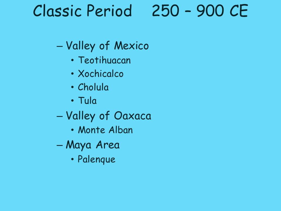 Classic Period 250 – 900 CE – Valley of Mexico Teotihuacan Xochicalco Cholula Tula – Valley of Oaxaca Monte Alban – Maya Area Palenque