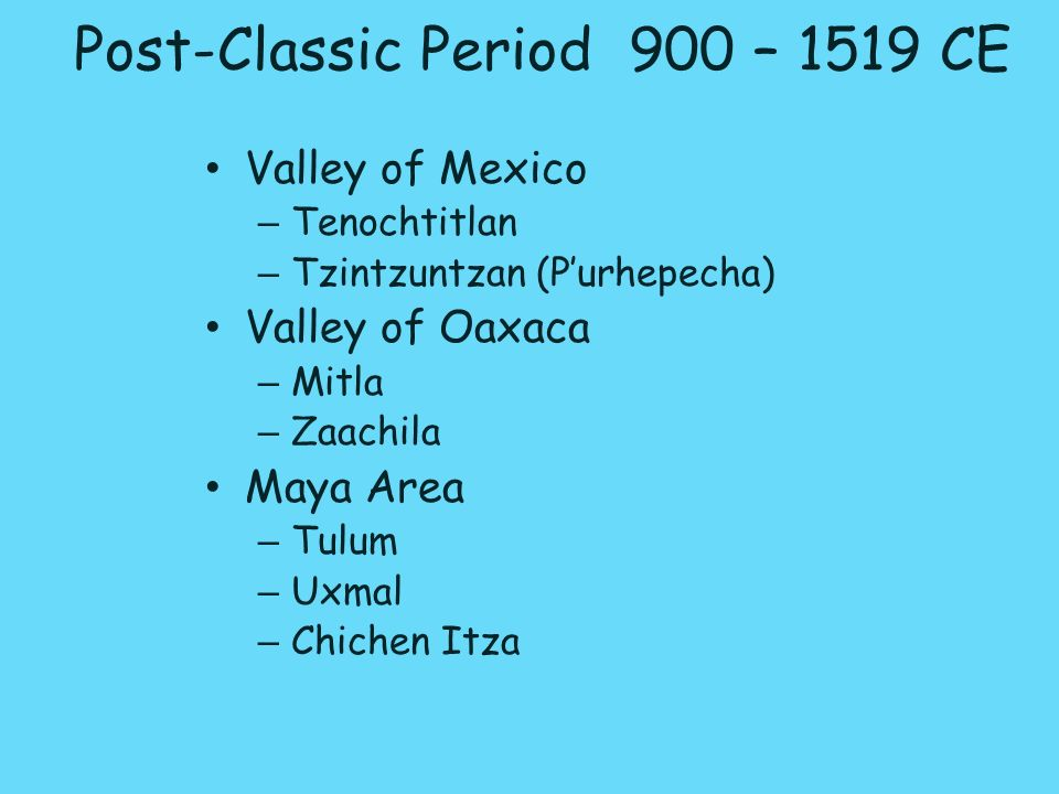 Post-Classic Period 900 – 1519 CE Valley of Mexico – Tenochtitlan – Tzintzuntzan (Purhepecha) Valley of Oaxaca – Mitla – Zaachila Maya Area – Tulum –