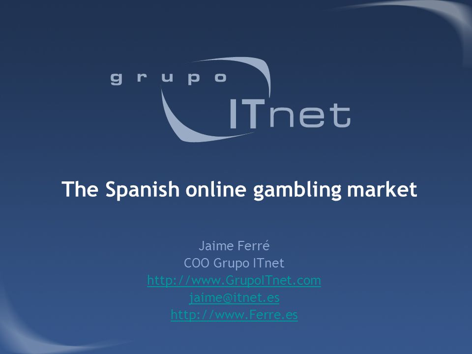 The Spanish online gambling market Jaime Ferré COO Grupo ITnet http://www.GrupoITnet.com jaime@itnet.es http://www.Ferre.es
