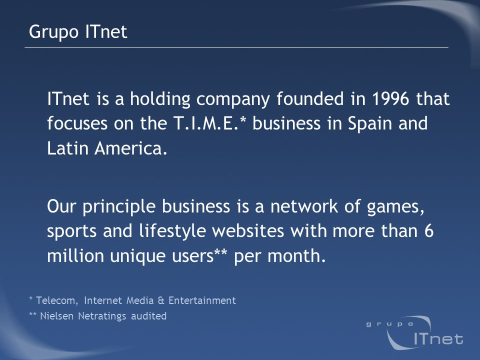 Grupo ITnet ITnet is a holding company founded in 1996 that focuses on the T.I.M.E.* business in Spain and Latin America. Our principle business is a