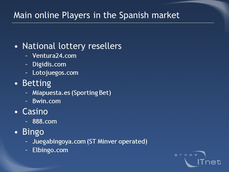 Main online Players in the Spanish market National lottery resellers –Ventura24.com –Digidis.com –Lotojuegos.com Betting –Miapuesta.es (Sporting Bet)