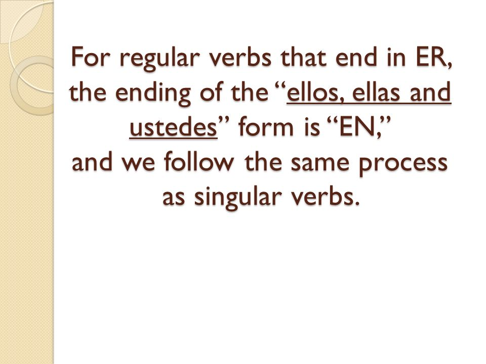 For regular verbs that end in ER, the ending of the ellos, ellas and ustedes form is EN, and we follow the same process as singular verbs.