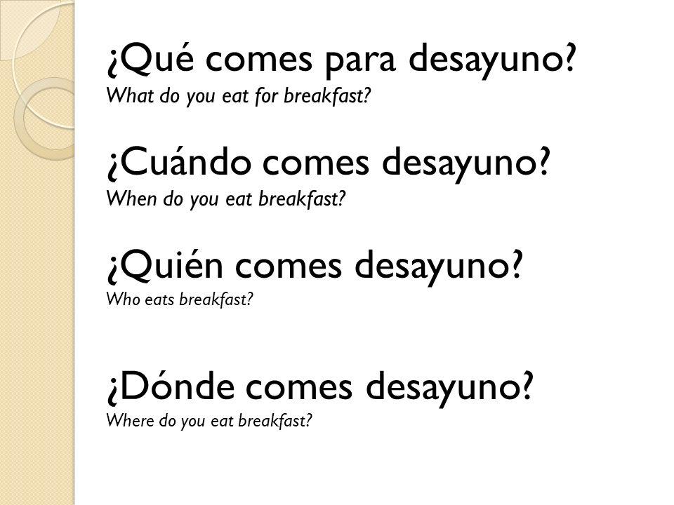 ¿Qué comes para desayuno? What do you eat for breakfast? ¿Cuándo comes desayuno? When do you eat breakfast? ¿Quién comes desayuno? Who eats breakfast?