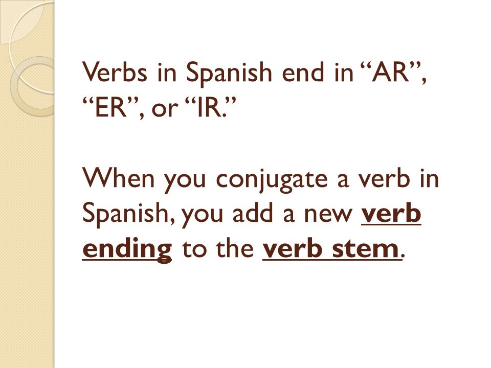 Verbs in Spanish end in AR, ER, or IR. When you conjugate a verb in Spanish, you add a new verb ending to the verb stem.