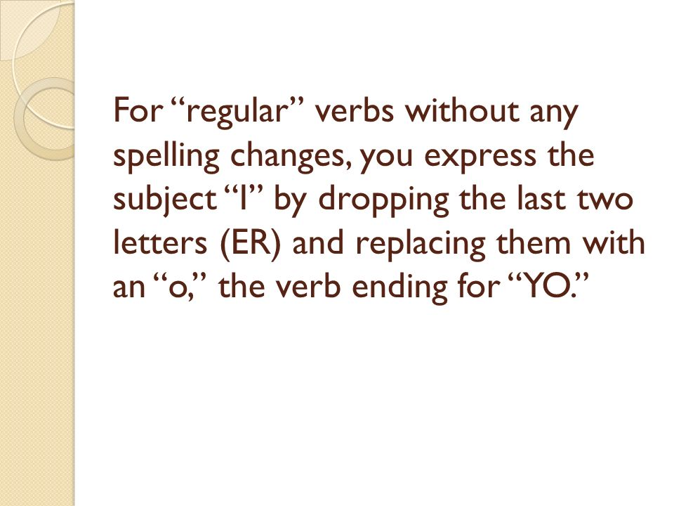 For regular verbs without any spelling changes, you express the subject I by dropping the last two letters (ER) and replacing them with an o, the verb
