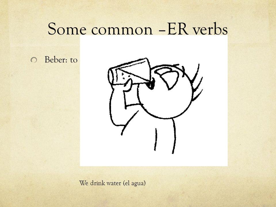 Some common –ER verbs Beber: to We drink water (el agua)