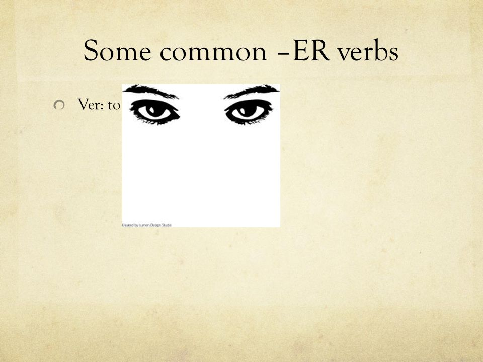Some common –ER verbs Ver: to
