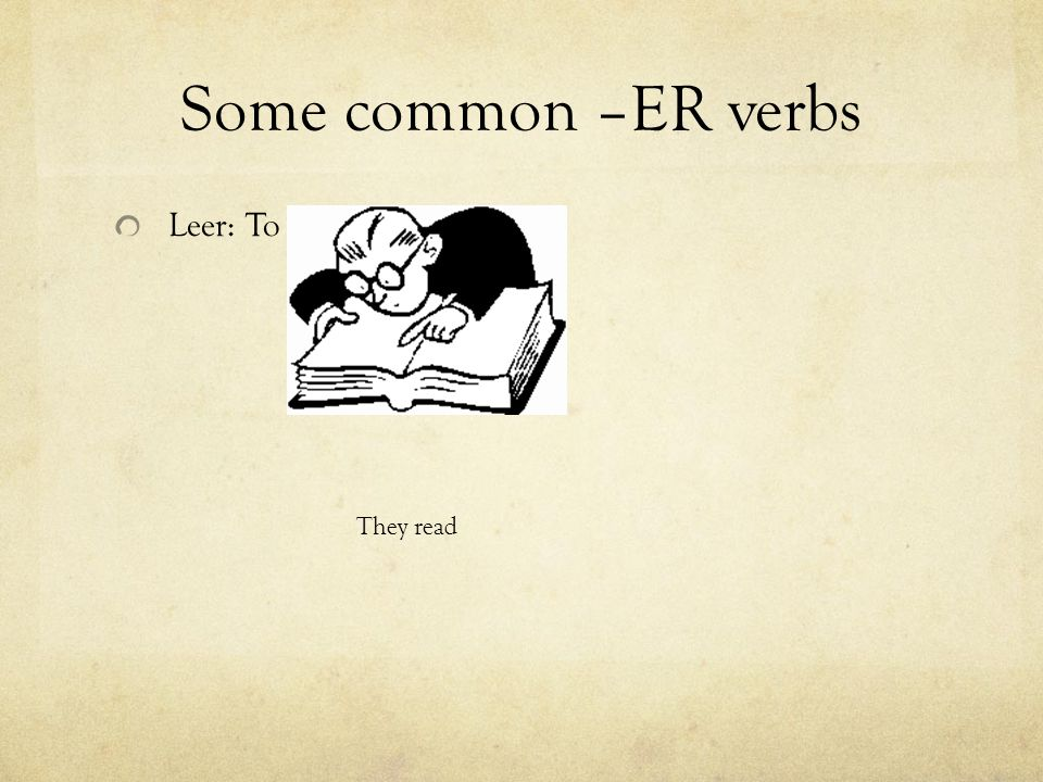 Some common –ER verbs Leer: To They read