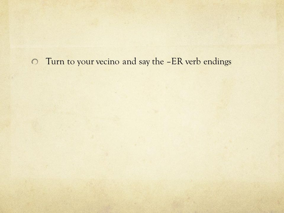 Turn to your vecino and say the –ER verb endings