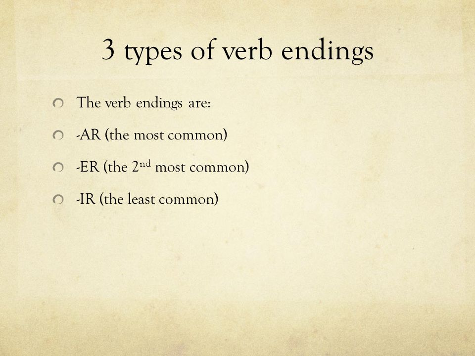 3 types of verb endings The verb endings are: -AR (the most common) -ER (the 2 nd most common) -IR (the least common)