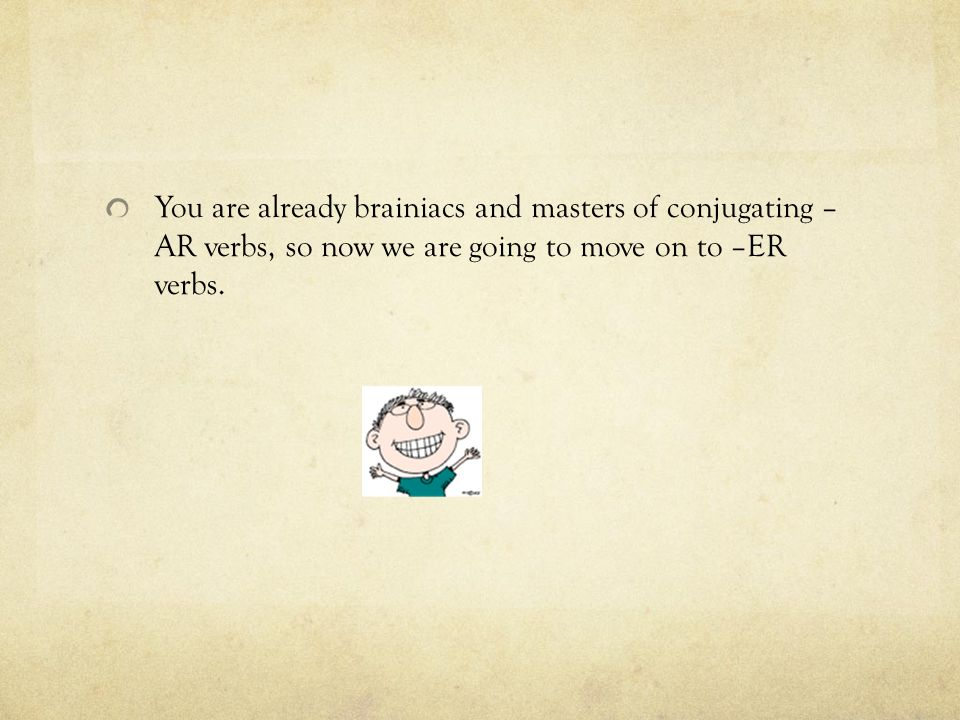 You are already brainiacs and masters of conjugating – AR verbs, so now we are going to move on to –ER verbs.