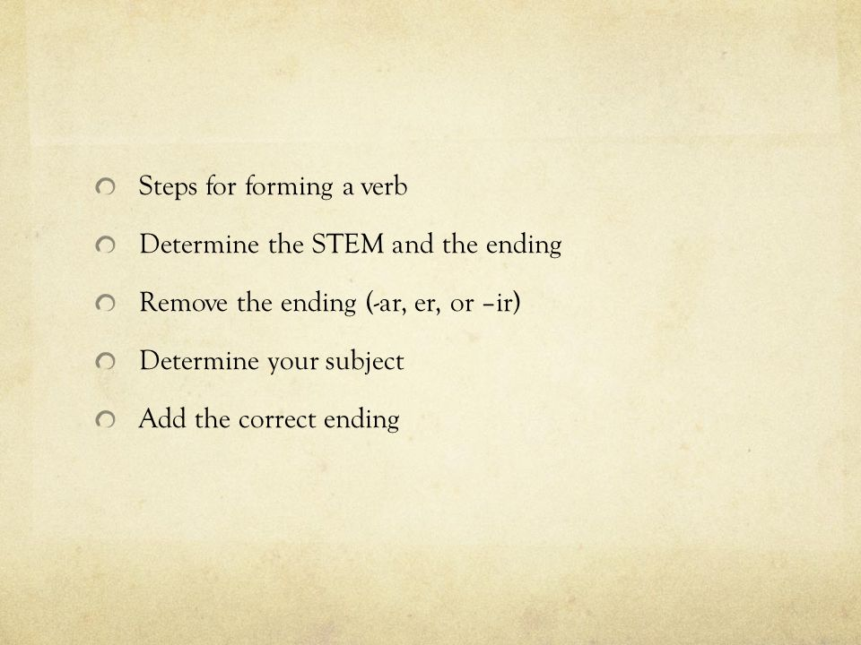 Steps for forming a verb Determine the STEM and the ending Remove the ending (-ar, er, or –ir) Determine your subject Add the correct ending