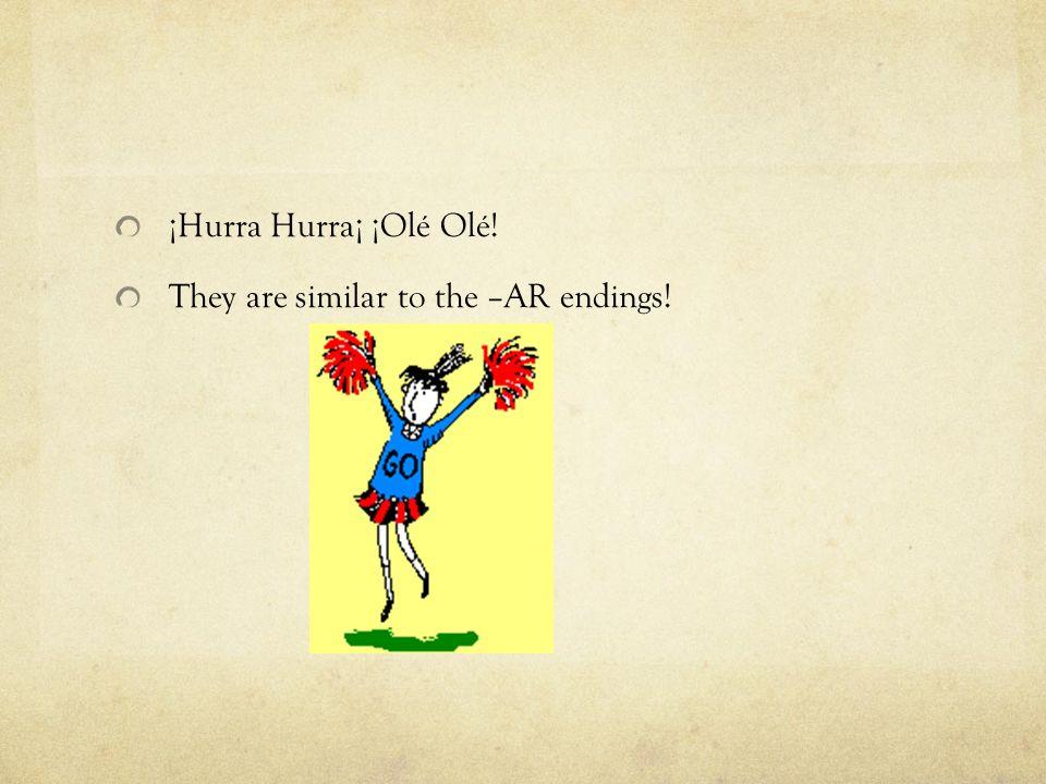 ¡Hurra Hurra¡ ¡Olé Olé! They are similar to the –AR endings!