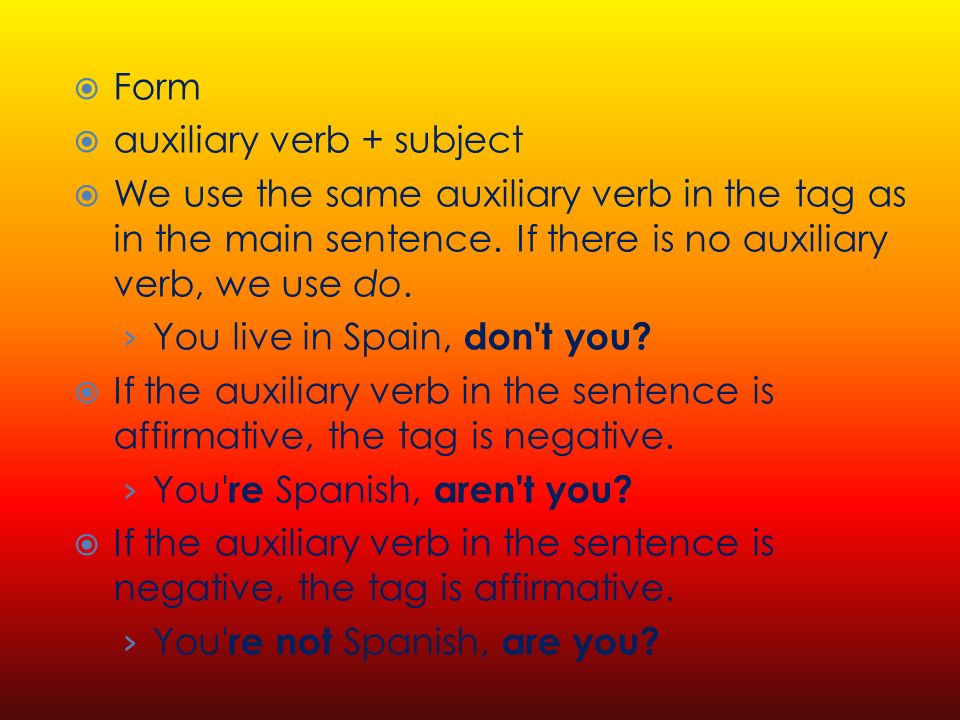 Form auxiliary verb + subject We use the same auxiliary verb in the tag as in the main sentence.