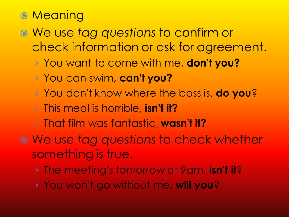 Meaning We use tag questions to confirm or check information or ask for agreement.