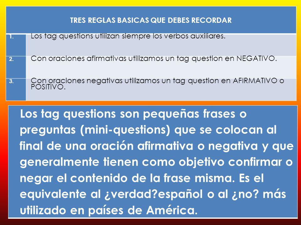 Los tag questions son pequeñas frases o preguntas (mini-questions) que se colocan al final de una oración afirmativa o negativa y que generalmente tienen como objetivo confirmar o negar el contenido de la frase misma.