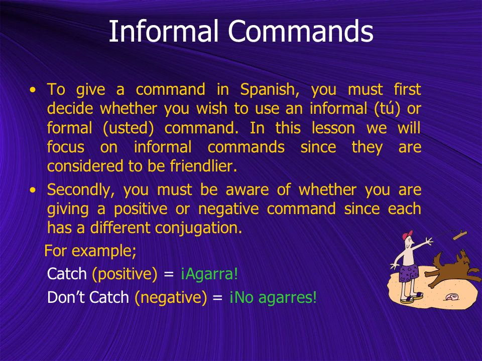 Informal Commands To give a command in Spanish, you must first decide whether you wish to use an informal (tú) or formal (usted) command. In this less