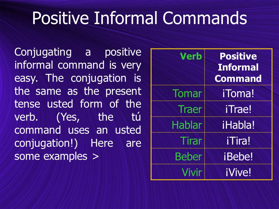 Conjugating a positive informal command is very easy. The conjugation is the same as the present tense usted form of the verb. (Yes, the tú command us