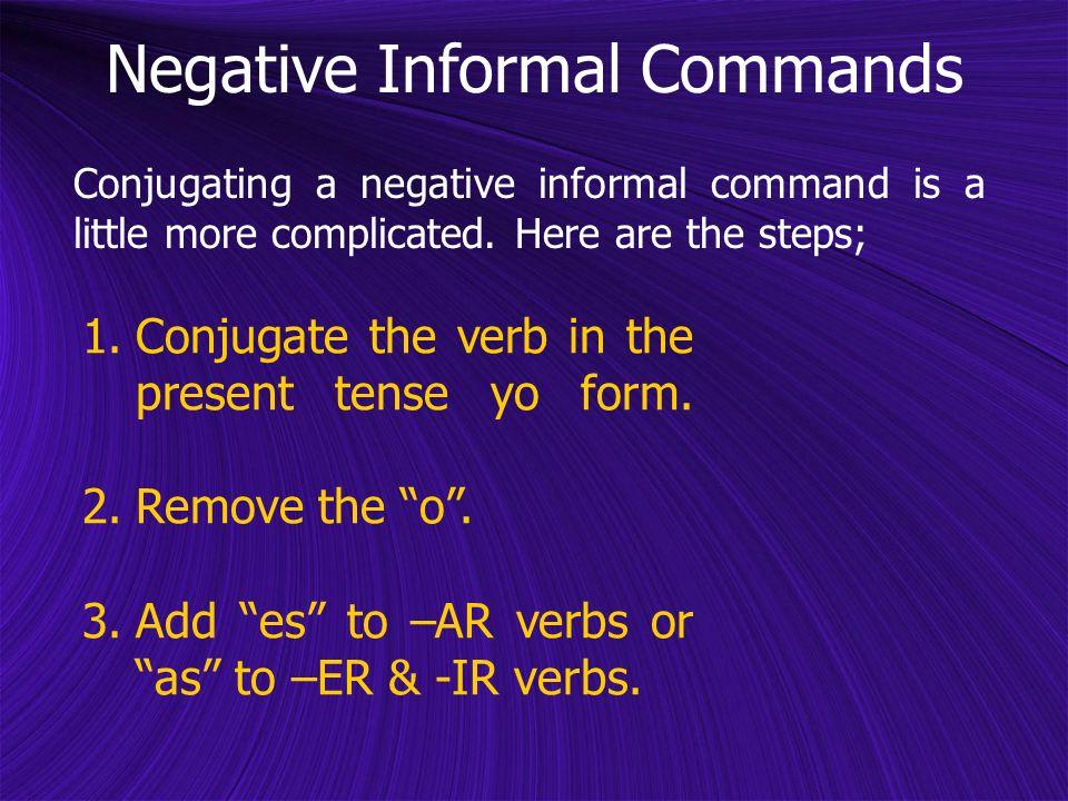 1.Conjugate the verb in the present tense yo form. 2.Remove the o. 3.Add es to –AR verbs or as to –ER & -IR verbs. Conjugating a negative informal com