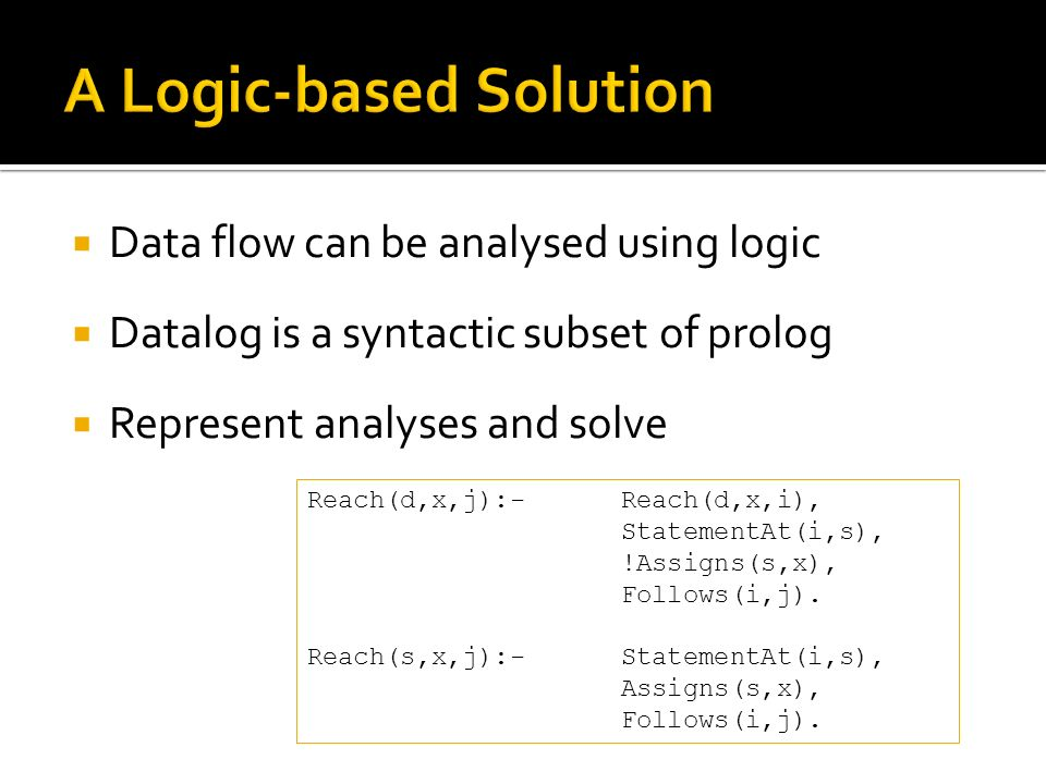 Data flow can be analysed using logic Datalog is a syntactic subset of prolog Represent analyses and solve Reach(d,x,j):-Reach(d,x,i), StatementAt(i,s), !Assigns(s,x), Follows(i,j).