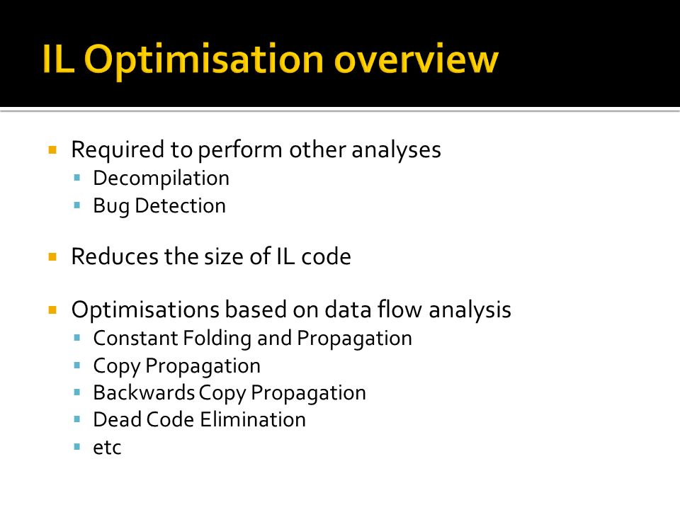 Required to perform other analyses Decompilation Bug Detection Reduces the size of IL code Optimisations based on data flow analysis Constant Folding and Propagation Copy Propagation Backwards Copy Propagation Dead Code Elimination etc
