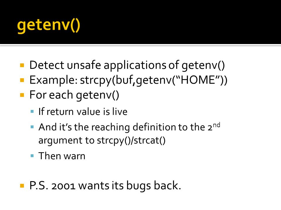Detect unsafe applications of getenv() Example: strcpy(buf,getenv(HOME)) For each getenv() If return value is live And its the reaching definition to the 2 nd argument to strcpy()/strcat() Then warn P.S.