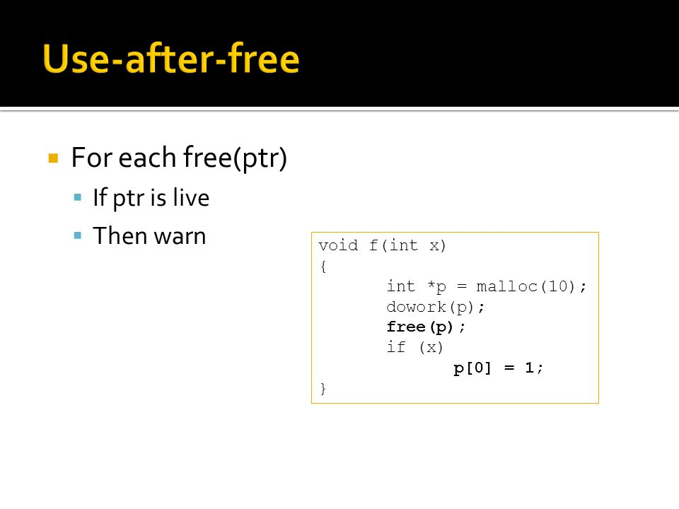 For each free(ptr) If ptr is live Then warn void f(int x) { int *p = malloc(10); dowork(p); free(p); if (x) p[0] = 1; }