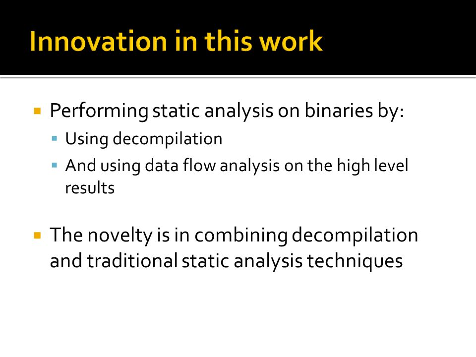 Performing static analysis on binaries by: Using decompilation And using data flow analysis on the high level results The novelty is in combining decompilation and traditional static analysis techniques