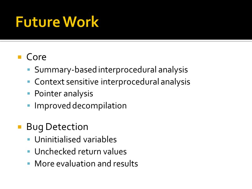 Core Summary-based interprocedural analysis Context sensitive interprocedural analysis Pointer analysis Improved decompilation Bug Detection Uninitialised variables Unchecked return values More evaluation and results