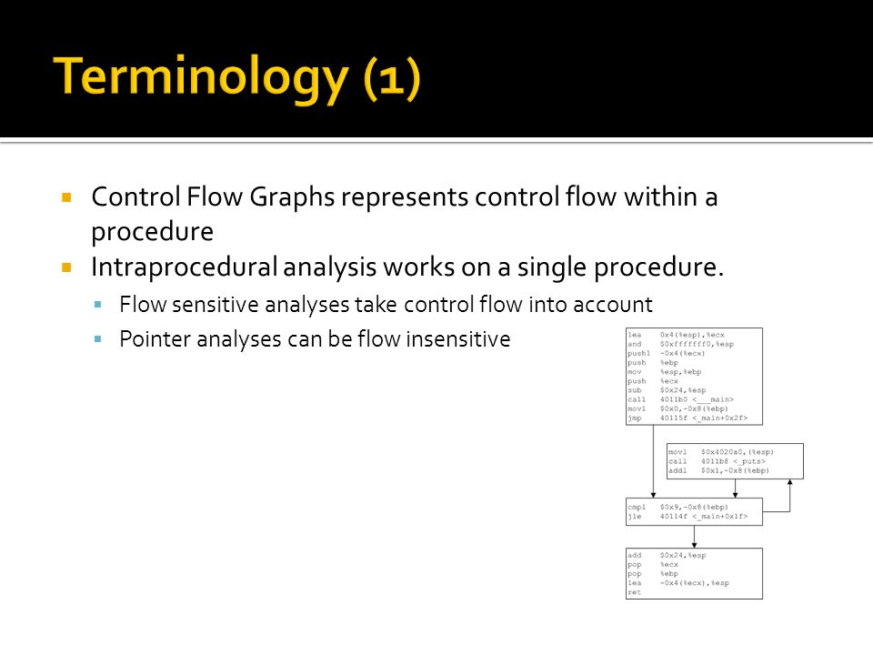 Control Flow Graphs represents control flow within a procedure Intraprocedural analysis works on a single procedure.