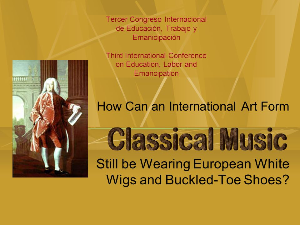 Tercer Congreso Internacional de Educación, Trabajo y Emanicipación Third International Conference on Education, Labor and Emancipation How Can an International Art Form Still be Wearing European White Wigs and Buckled-Toe Shoes?