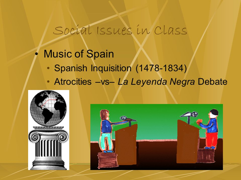 Social Issues in Class Music of Spain Spanish Inquisition (1478-1834) Atrocities –vs– La Leyenda Negra Debate